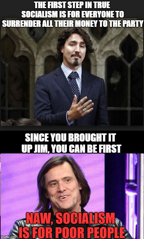 Socialism and other peoples money |  THE FIRST STEP IN TRUE SOCIALISM IS FOR EVERYONE TO SURRENDER ALL THEIR MONEY TO THE PARTY; SINCE YOU BROUGHT IT UP JIM, YOU CAN BE FIRST; NAW, SOCIALISM IS FOR POOR PEOPLE | image tagged in jim carrey,justin trudeau,democratic socialism,liberal hypocrisy,stupid liberals | made w/ Imgflip meme maker