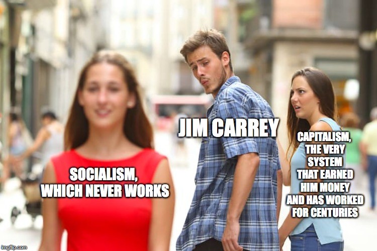 Ace Ventura: Socialist Hypocrite | SOCIALISM, WHICH NEVER WORKS JIM CARREY CAPITALISM, THE VERY SYSTEM THAT EARNED HIM MONEY AND HAS WORKED FOR CENTURIES | image tagged in memes,distracted boyfriend,funny,jim carrey,socialism | made w/ Imgflip meme maker