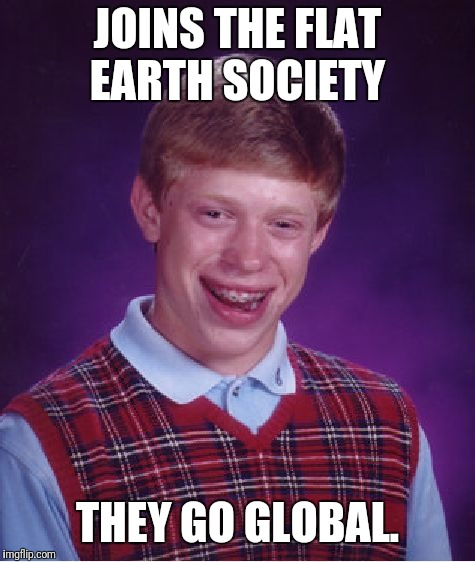 Disappear over the horizon. | JOINS THE FLAT EARTH SOCIETY THEY GO GLOBAL. | image tagged in memes,bad luck brian,flat earthers,funny meme | made w/ Imgflip meme maker
