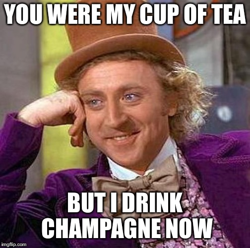 Creepy Condescending Wonka Meme | YOU WERE MY CUP OF TEA BUT I DRINK CHAMPAGNE NOW | image tagged in memes,creepy condescending wonka | made w/ Imgflip meme maker
