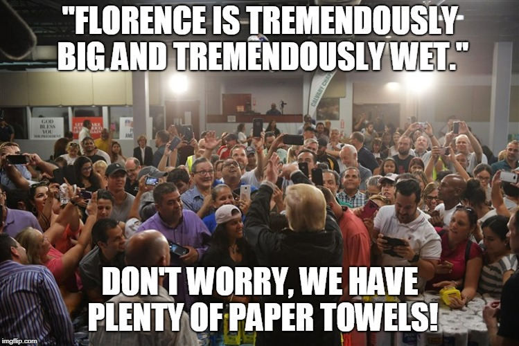 "Hurricane Florence | ""FLORENCE IS TREMENDOUSLY BIG AND TREMENDOUSLY WET."" DON'T WORRY, WE HAVE PLENTY OF PAPER TOWELS! 