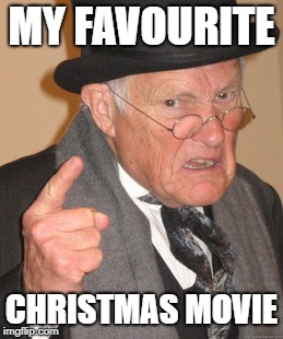 Back In My Day Meme | MY FAVOURITE CHRISTMAS MOVIE | image tagged in memes,back in my day | made w/ Imgflip meme maker