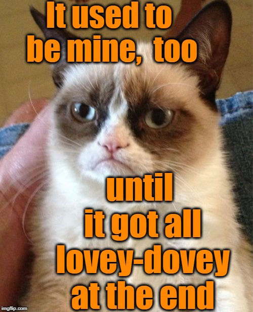 Grumpy Cat Meme | It used to be mine,  too until it got all lovey-dovey at the end | image tagged in memes,grumpy cat | made w/ Imgflip meme maker