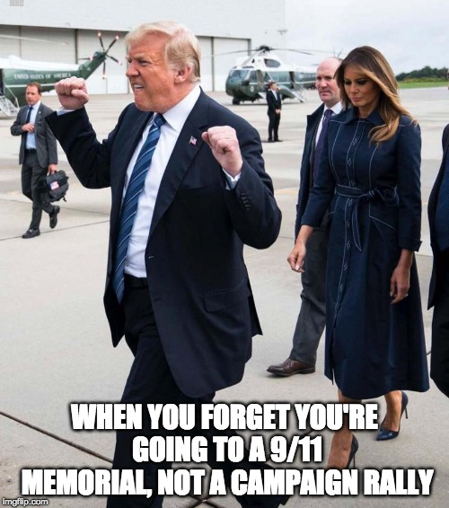 9/11 Memorial =\= Campaign Rally | MXC WHEN YOU FORGET YOU'RE GOING TO A 9/11 MEMORIAL, NOT A CAMPAIGN RALLY | image tagged in trump on 9/11,politics,donald trump,9/11,trump meme | made w/ Imgflip meme maker