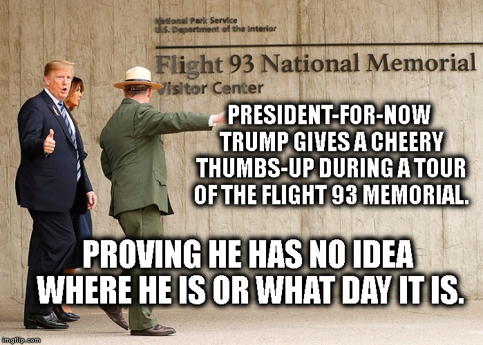 9/11 | PRESIDENT-FOR-NOW TRUMP GIVES A CHEERY THUMBS-UP DURING A TOUR OF THE FLIGHT 93 MEMORIAL. PROVING HE HAS NO IDEA WHERE HE IS OR WHAT DAY IT  | image tagged in 9/11,donald trump,stupid,traitor,memorial,retard | made w/ Imgflip meme maker