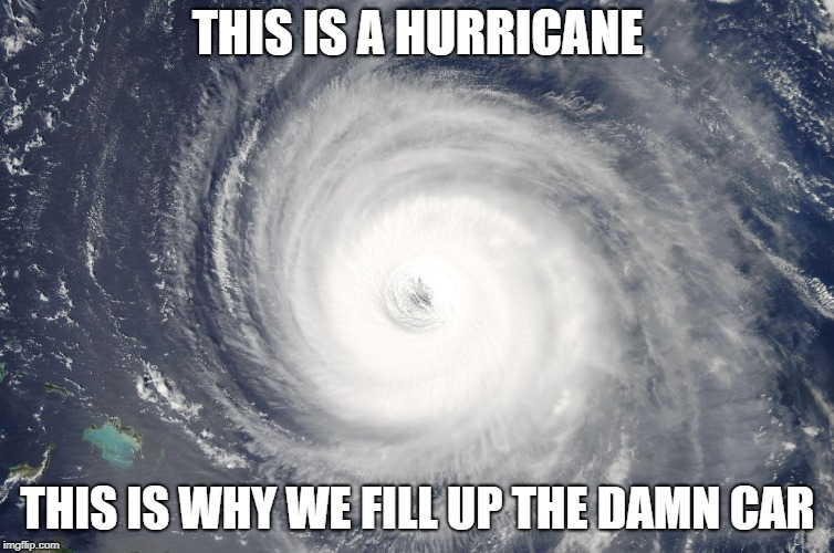 Hurricane Satellite Image | THIS IS A HURRICANE THIS IS WHY WE FILL UP THE DAMN CAR | image tagged in hurricane satellite image | made w/ Imgflip meme maker