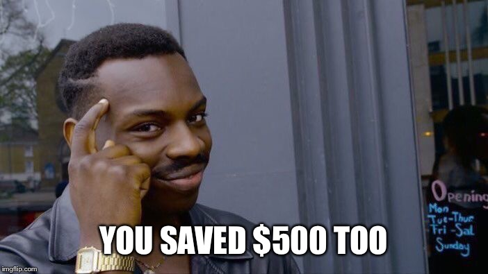 Roll Safe Think About It Meme | YOU SAVED $500 TOO | image tagged in memes,roll safe think about it | made w/ Imgflip meme maker