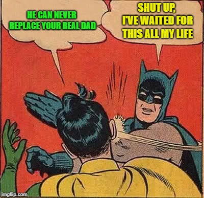 Batman Slapping Robin Meme | HE CAN NEVER REPLACE YOUR REAL DAD SHUT UP, I'VE WAITED FOR THIS ALL MY LIFE | image tagged in memes,batman slapping robin | made w/ Imgflip meme maker