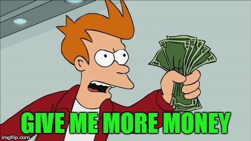 Shut Up And Take My Money Fry Meme | GIVE ME MORE MONEY | image tagged in memes,shut up and take my money fry | made w/ Imgflip meme maker