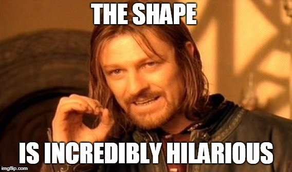 One Does Not Simply Meme | THE SHAPE IS INCREDIBLY HILARIOUS | image tagged in memes,one does not simply | made w/ Imgflip meme maker