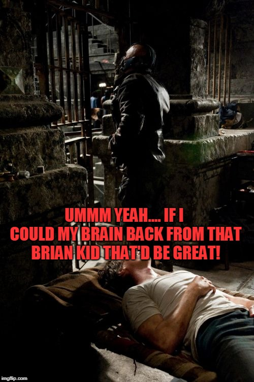 BANE AND BRUCE Meme | UMMM YEAH.... IF I COULD MY BRAIN BACK FROM THAT BRIAN KID THAT'D BE GREAT! | image tagged in memes,bane and bruce | made w/ Imgflip meme maker