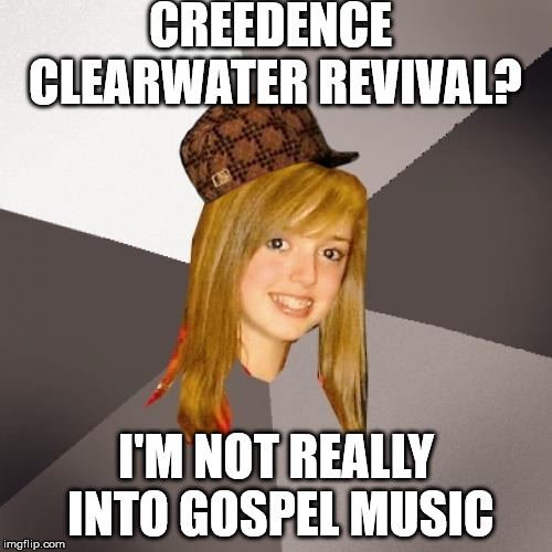 Up yours | CREEDENCE CLEARWATER REVIVAL? I'M NOT REALLY INTO GOSPEL MUSIC | image tagged in memes,musically oblivious 8th grader,scumbag | made w/ Imgflip meme maker