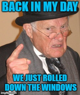 Back In My Day Meme | BACK IN MY DAY WE JUST ROLLED DOWN THE WINDOWS | image tagged in memes,back in my day | made w/ Imgflip meme maker