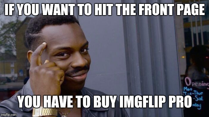 Roll Safe Think About It Meme | IF YOU WANT TO HIT THE FRONT PAGE YOU HAVE TO BUY IMGFLIP PRO | image tagged in memes,roll safe think about it | made w/ Imgflip meme maker