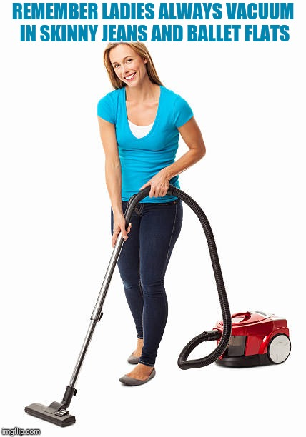 Vacuum commercials are like | REMEMBER LADIES ALWAYS VACUUM IN SKINNY JEANS AND BALLET FLATS | image tagged in vacuum | made w/ Imgflip meme maker