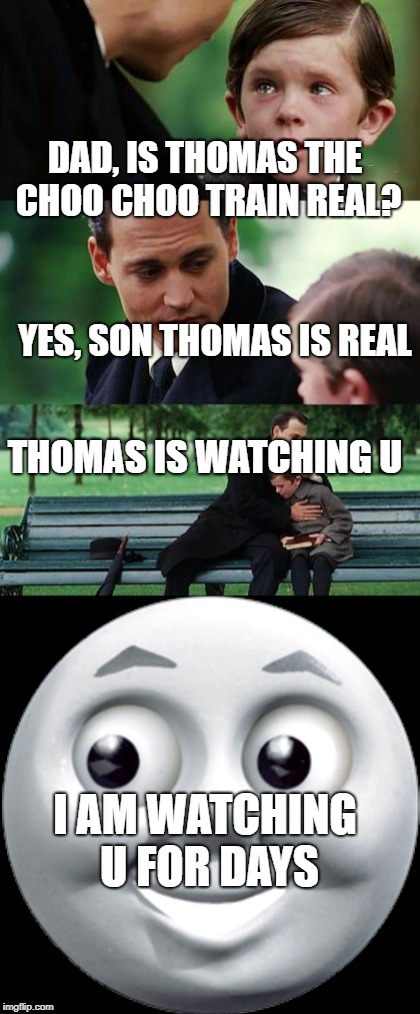 Thomas da choo choo train | DAD, IS THOMAS THE CHOO CHOO TRAIN REAL? YES, SON THOMAS IS REAL I AM WATCHING U FOR DAYS THOMAS IS WATCHING U | image tagged in thomas,thomas the train,memes,unfunny,fat | made w/ Imgflip meme maker
