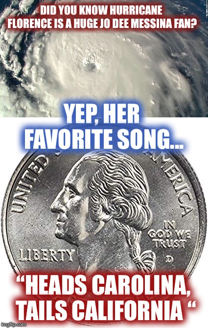 "Hurricane Florence flipped a coin...Head Carolina | DID YOU KNOW HURRICANE FLORENCE IS A HUGE JO DEE MESSINA FAN? ""HEADS CAROLINA, TAILS CALIFORNIA "" YEP, HER FAVORITE SONG... 