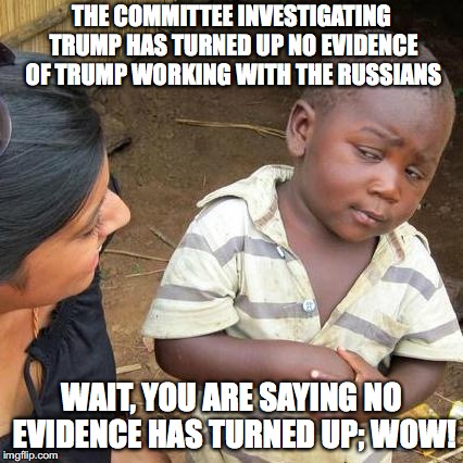 No Evidence convicting trump with Russians | THE COMMITTEE INVESTIGATING TRUMP HAS TURNED UP NO EVIDENCE OF TRUMP WORKING WITH THE RUSSIANS WAIT, YOU ARE SAYING NO EVIDENCE HAS TURNED U | image tagged in memes,third world skeptical kid | made w/ Imgflip meme maker