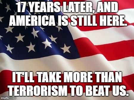 American flag | 17 YEARS LATER, AND AMERICA IS STILL HERE. IT'LL TAKE MORE THAN TERRORISM TO BEAT US. | image tagged in american flag | made w/ Imgflip meme maker