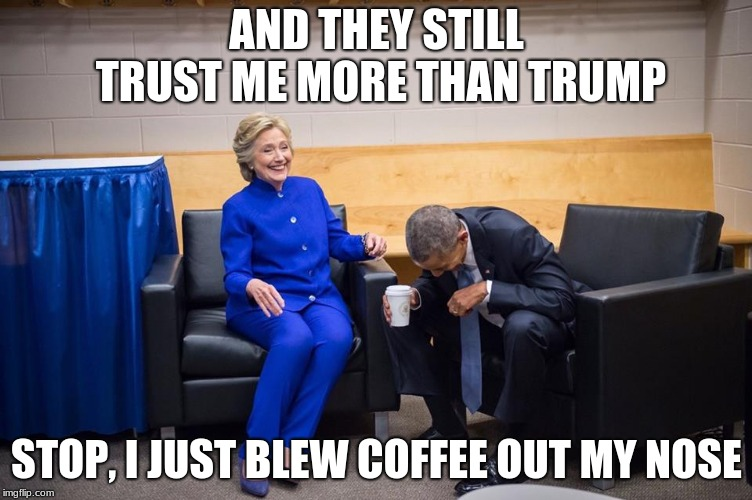 Hillary Obama Laugh | AND THEY STILL TRUST ME MORE THAN TRUMP STOP, I JUST BLEW COFFEE OUT MY NOSE | image tagged in hillary obama laugh | made w/ Imgflip meme maker