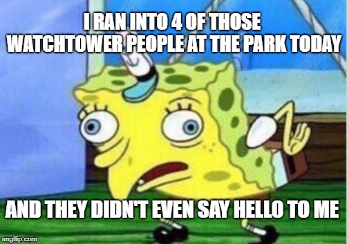 Mocking Spongebob Meme | I RAN INTO 4 OF THOSE WATCHTOWER PEOPLE AT THE PARK TODAY AND THEY DIDN'T EVEN SAY HELLO TO ME | image tagged in memes,mocking spongebob | made w/ Imgflip meme maker