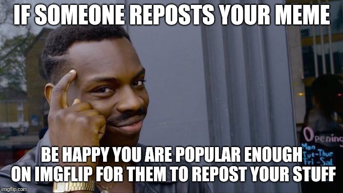 See it differently | IF SOMEONE REPOSTS YOUR MEME BE HAPPY YOU ARE POPULAR ENOUGH ON IMGFLIP FOR THEM TO REPOST YOUR STUFF | image tagged in memes,roll safe think about it,ilikepie314159265358979 | made w/ Imgflip meme maker