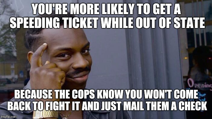Fight the Fuzz, damn the Man | YOU'RE MORE LIKELY TO GET A SPEEDING TICKET WHILE OUT OF STATE BECAUSE THE COPS KNOW YOU WON'T COME BACK TO FIGHT IT AND JUST MAIL THEM A CH | image tagged in memes,roll safe think about it,speeding ticket,fyi,driving,keep your money | made w/ Imgflip meme maker