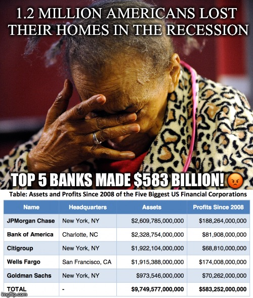 Homelessness & Banksters | 1.2 MILLION AMERICANS LOST THEIR HOMES IN THE RECESSION TOP 5 BANKS MADE $583 BILLION!  | image tagged in foreclosure,recession,banks,bailouts,homeless,billions | made w/ Imgflip meme maker