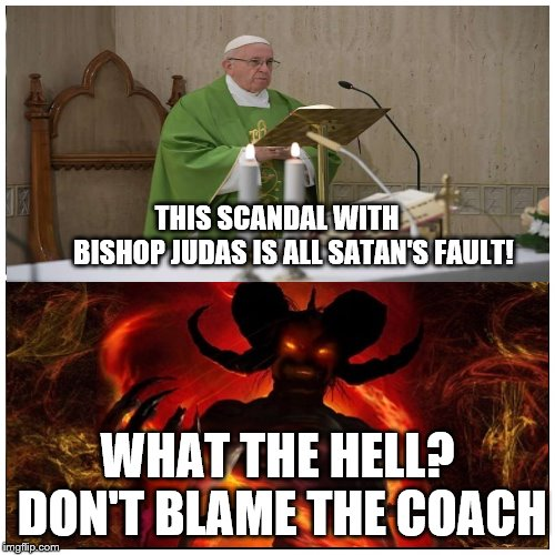 Bishop Judas | THIS SCANDAL WITH     BISHOP JUDAS IS ALL SATAN'S FAULT! WHAT THE HELL? DON'T BLAME THE COACH | image tagged in bishop mccarrick,pope francis,satan,don't blame the coach | made w/ Imgflip meme maker