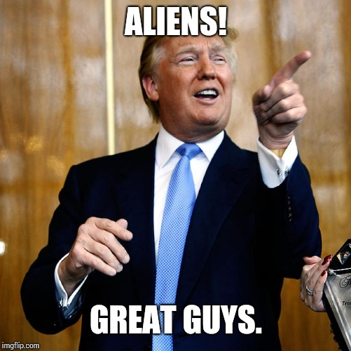 Donal Trump Birthday | ALIENS! GREAT GUYS. | image tagged in donal trump birthday | made w/ Imgflip meme maker