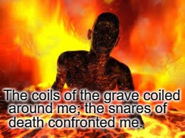 Psalms 18:5 The Cords Of The Grave Coiled Around Me The Snares Of Death Confronted Me | The coils of the grave coiled around me; the snares of death confronted me. | image tagged in bible,holy bible,faith,holy spirit,bible verse,god | made w/ Imgflip meme maker
