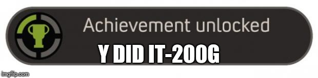 Achievement Unlocked | Y DID IT-200G | image tagged in achievement unlocked | made w/ Imgflip meme maker