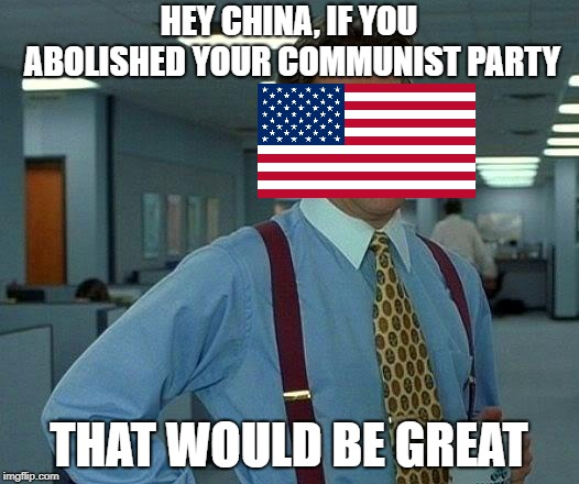 An Anti-Communist Republic | HEY CHINA, IF YOU ABOLISHED YOUR COMMUNIST PARTY THAT WOULD BE GREAT | image tagged in memes,that would be great | made w/ Imgflip meme maker