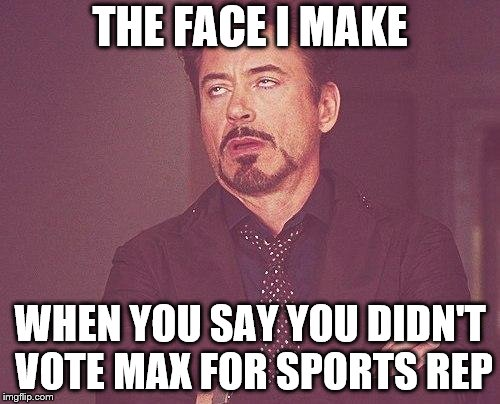Tony stark | THE FACE I MAKE WHEN YOU SAY YOU DIDN'T VOTE MAX FOR SPORTS REP | image tagged in tony stark | made w/ Imgflip meme maker