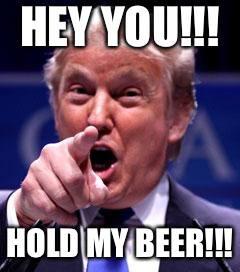 Trump Trademark | HEY YOU!!! HOLD MY BEER!!! | image tagged in trump trademark | made w/ Imgflip meme maker