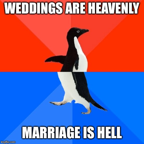 Socially Awesome Awkward Penguin Meme | WEDDINGS ARE HEAVENLY MARRIAGE IS HELL | image tagged in memes,socially awesome awkward penguin | made w/ Imgflip meme maker