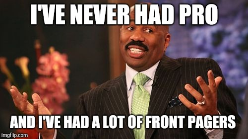 Steve Harvey Meme | I'VE NEVER HAD PRO AND I'VE HAD A LOT OF FRONT PAGERS | image tagged in memes,steve harvey | made w/ Imgflip meme maker