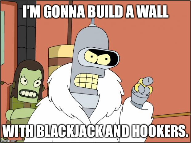 Build a wall with blackjack and hookers | I'M GONNA BUILD A WALL WITH BLACKJACK AND HOOKERS. | image tagged in memes,bender,build a wall,bender blackjack and hookers,america,futurama | made w/ Imgflip meme maker