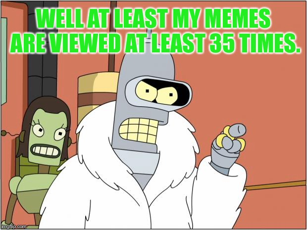 This is how a lot of meme makers think | WELL AT LEAST MY MEMES ARE VIEWED AT LEAST 35 TIMES. | image tagged in memes,bender,views,popular,imgflip users,futurama | made w/ Imgflip meme maker