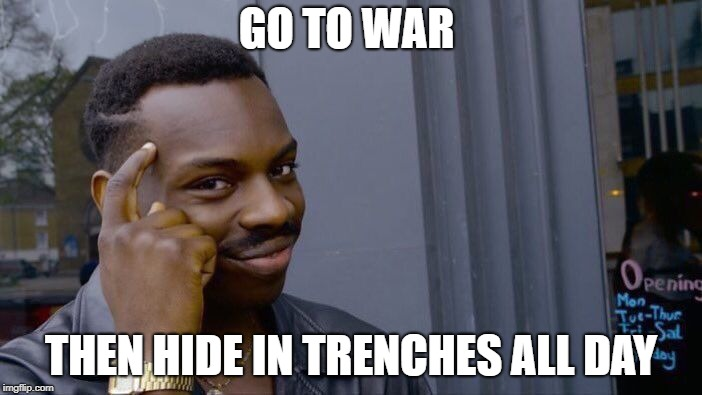 Roll Safe Think About It Meme | GO TO WAR THEN HIDE IN TRENCHES ALL DAY | image tagged in memes,roll safe think about it | made w/ Imgflip meme maker