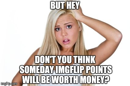 Okay Ya | BUT HEY DON'T YOU THINK SOMEDAY IMGFLIP POINTS WILL BE WORTH MONEY? | image tagged in dumb blonde,imgflip points,cryptocurrency,yayaya | made w/ Imgflip meme maker