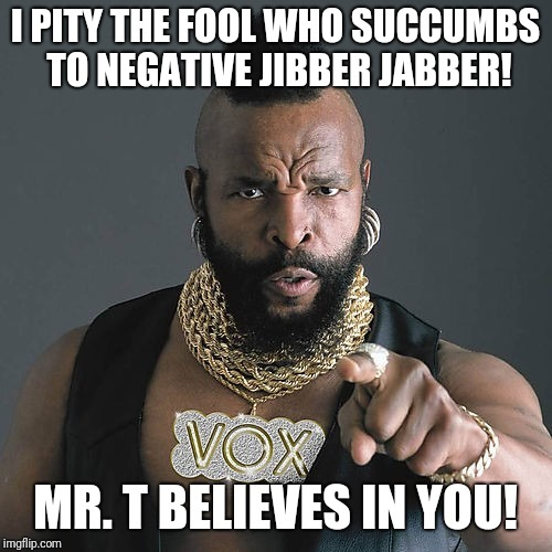 Mr T Pity The Fool |  I PITY THE FOOL WHO SUCCUMBS TO NEGATIVE JIBBER JABBER! MR. T BELIEVES IN YOU! | image tagged in memes,mr t pity the fool | made w/ Imgflip meme maker