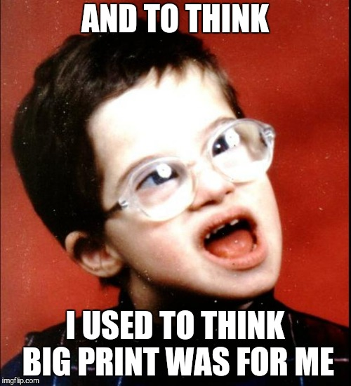 retard | AND TO THINK I USED TO THINK BIG PRINT WAS FOR ME | image tagged in retard | made w/ Imgflip meme maker