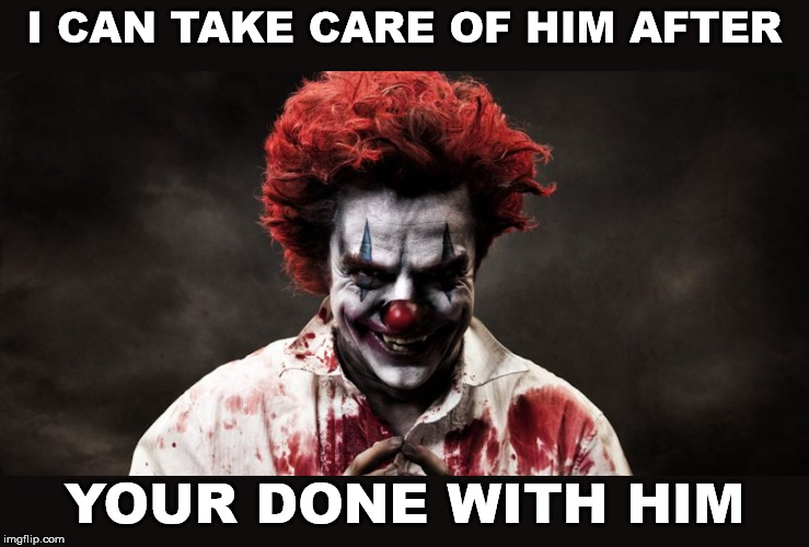 scary clown | I CAN TAKE CARE OF HIM AFTER YOUR DONE WITH HIM | image tagged in scary clown | made w/ Imgflip meme maker