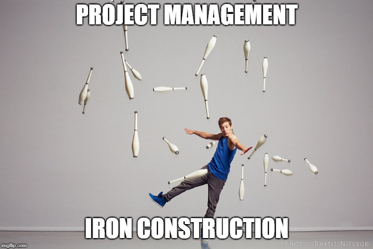 Juggling Meme | PROJECT MANAGEMENT IRON CONSTRUCTION | image tagged in juggling meme | made w/ Imgflip meme maker