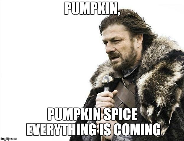 Brace Yourselves X is Coming Meme | PUMPKIN, PUMPKIN SPICE EVERYTHING IS COMING | image tagged in memes,brace yourselves x is coming | made w/ Imgflip meme maker