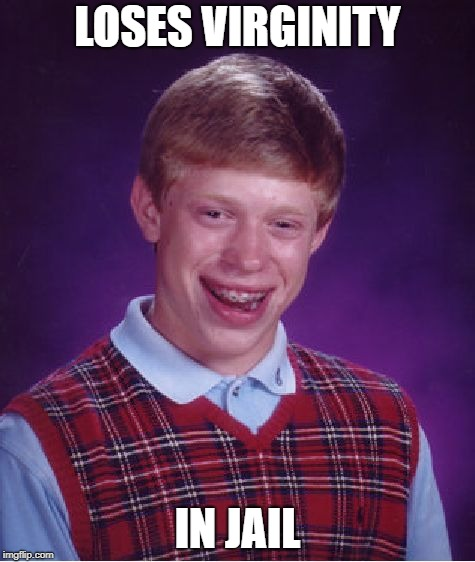 Bad Luck Brian Meme | LOSES VIRGINITY IN JAIL | image tagged in memes,bad luck brian | made w/ Imgflip meme maker