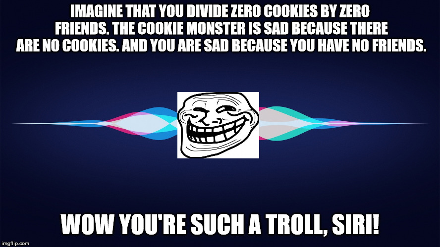 Siri is such a troll sometimes | IMAGINE THAT YOU DIVIDE ZERO COOKIES BY ZERO FRIENDS. THE COOKIE MONSTER IS SAD BECAUSE THERE ARE NO COOKIES. AND YOU ARE SAD BECAUSE YOU HA | image tagged in siri,troll,troll face,apple,apple inc,memes | made w/ Imgflip meme maker