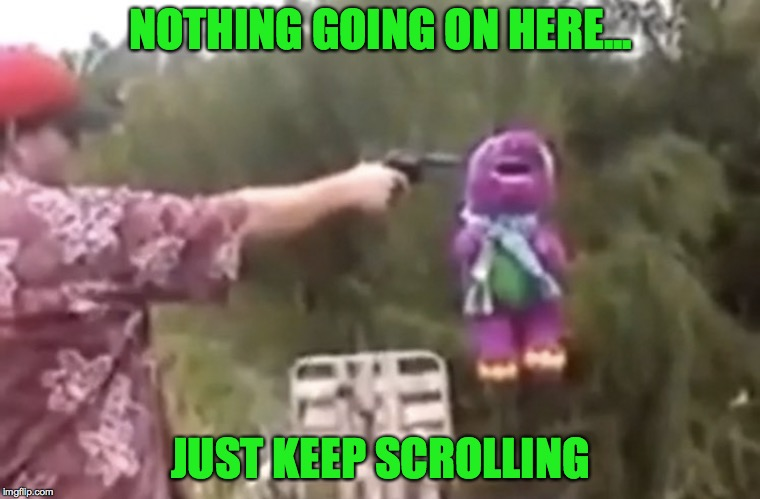 The Unspeakable. | NOTHING GOING ON HERE... JUST KEEP SCROLLING | image tagged in barney the dinosaur,shooting,memes,funny,keep scrolling,scrollin | made w/ Imgflip meme maker