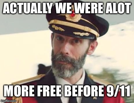 captain | ACTUALLY WE WERE ALOT MORE FREE BEFORE 9/11 | image tagged in captain | made w/ Imgflip meme maker